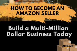 How to Become an Amazon Seller and Build a Multimillion Dollar Business