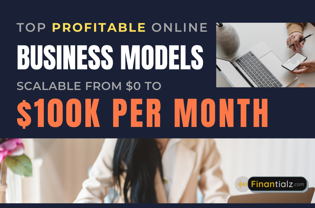 Top Best & Highly Profitable ONLINE BUSINESS MODELS that are Scalable from $0 to $100K Per Month.