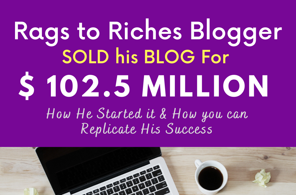 Rags to Riches 'Self-Made Millionaire Blogger' Sold  his Blog for $102.5 Million. How he Started and Earned Money from his Profitable Blog.